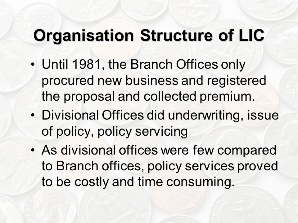 Organisation Structure of LIC Until 1981, the Branch Offices only procured new business and registered the proposal and collected premium.