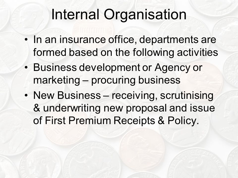 Internal Organisation In an insurance office, departments are formed based on the following activities Business development or Agency or marketing – procuring business New Business – receiving, scrutinising & underwriting new proposal and issue of First Premium Receipts & Policy.