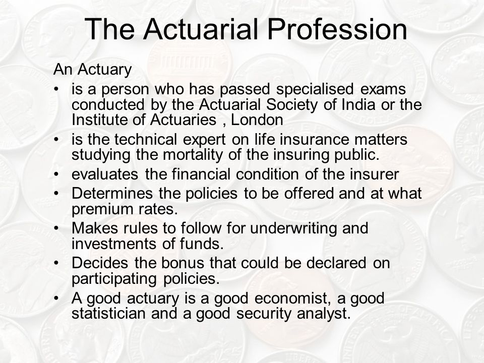 The Actuarial Profession An Actuary is a person who has passed specialised exams conducted by the Actuarial Society of India or the Institute of Actuaries, London is the technical expert on life insurance matters studying the mortality of the insuring public.