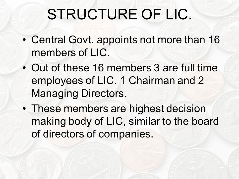 STRUCTURE OF LIC. Central Govt. appoints not more than 16 members of LIC.