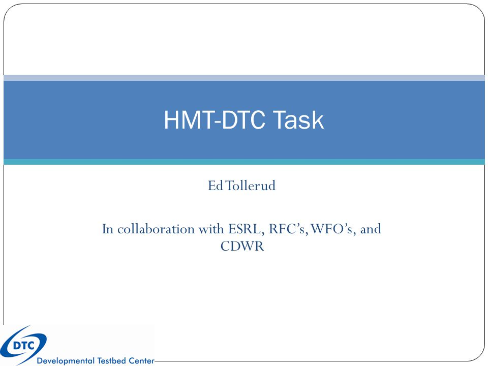 Ed Tollerud In collaboration with ESRL, RFC's, WFO's, and CDWR HMT-DTC Task