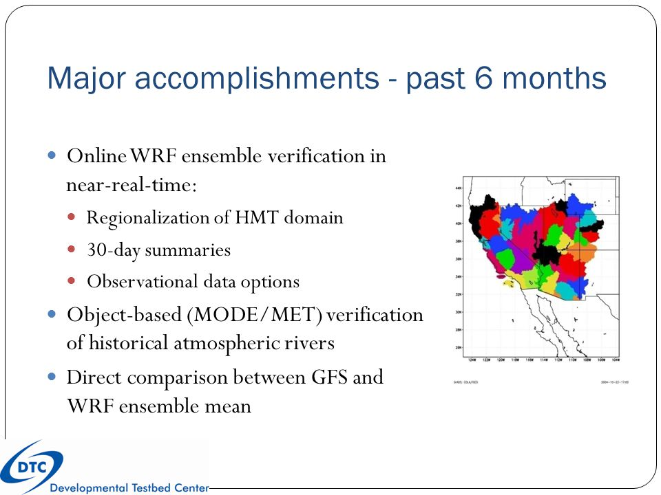 Major accomplishments - past 6 months Online WRF ensemble verification in near-real-time: Regionalization of HMT domain 30-day summaries Observational