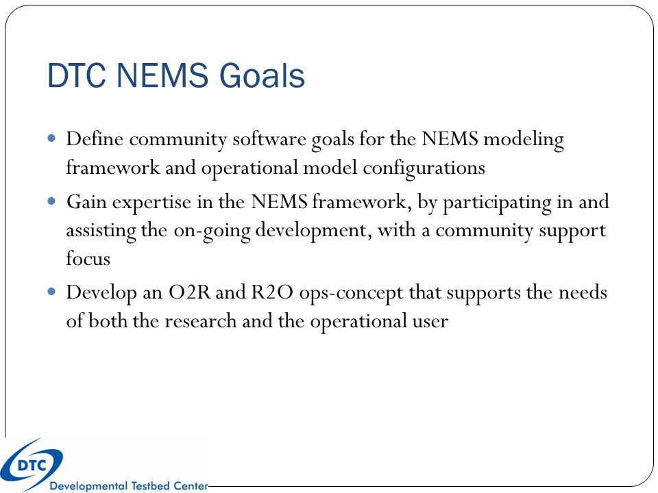 DTC NEMS Goals Define community software goals for the NEMS modeling framework and operational model configurations Gain expertise in the NEMS framewo