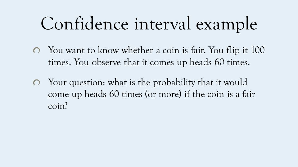 Confidence interval example You want to know whether a coin is fair.