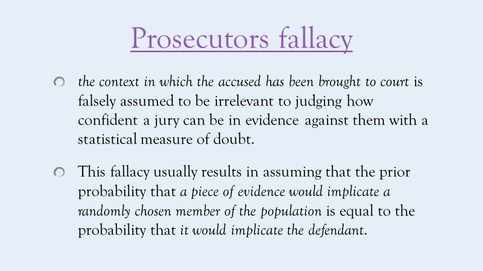 Prosecutors fallacy the context in which the accused has been brought to court is falsely assumed to be irrelevant to judging how confident a jury can be in evidence against them with a statistical measure of doubt.