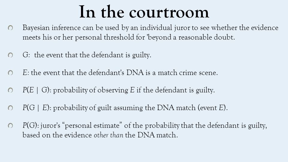 Bayesian inference: P ( G | E )= P(E|G) p(G)/p(E) On the basis of other evidence, a juror decides that there is a 30% chance that the defendant is guilty.