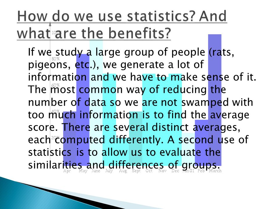 If we study a large group of people (rats, pigeons, etc.), we generate a lot of information and we have to make sense of it.