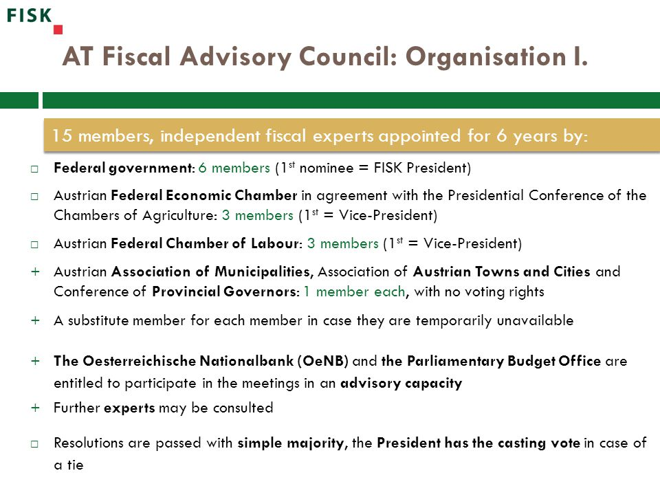 AT Fiscal Advisory Council: Organisation I.  Federal government: 6 members (1 st nominee = FISK President)  Austrian Federal Economic Chamber in agr