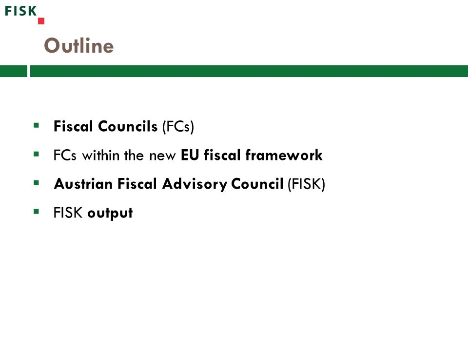 Outline  Fiscal Councils (FCs)  FCs within the new EU fiscal framework  Austrian Fiscal Advisory Council (FISK)  FISK output