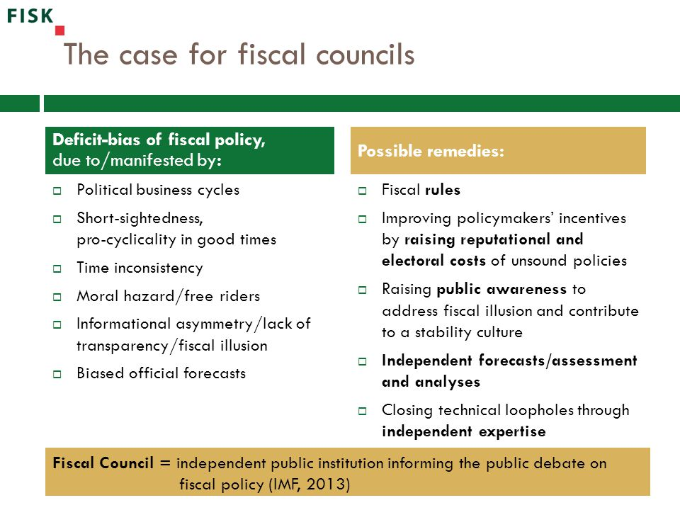 The case for fiscal councils  Political business cycles  Short-sightedness, pro-cyclicality in good times  Time inconsistency  Moral hazard/free riders  Informational asymmetry/lack of transparency/fiscal illusion  Biased official forecasts  Fiscal rules  Improving policymakers' incentives by raising reputational and electoral costs of unsound policies  Raising public awareness to address fiscal illusion and contribute to a stability culture  Independent forecasts/assessment and analyses  Closing technical loopholes through independent expertise Deficit-bias of fiscal policy, due to/manifested by: Possible remedies: Fiscal Council = independent public institution informing the public debate on fiscal policy (IMF, 2013)