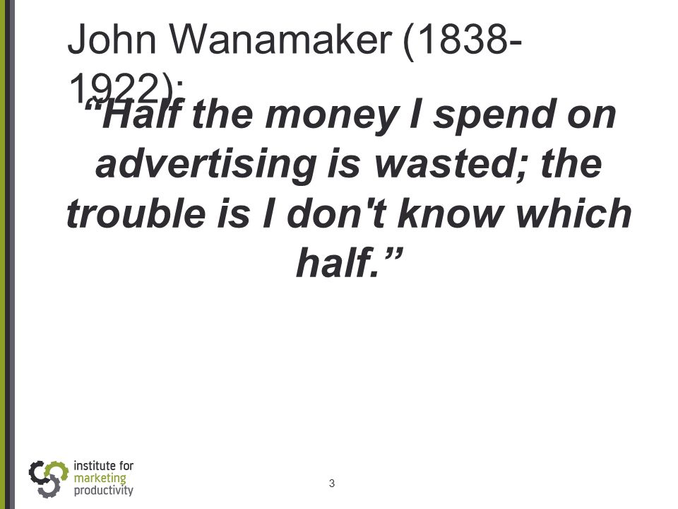"John Wanamaker (1838- 1922): 3 ""Half the money I spend on advertising is wasted; the trouble is I don't know which half."""