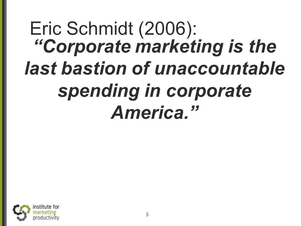 "Eric Schmidt (2006): 5 ""Corporate marketing is the last bastion of unaccountable spending in corporate America."""