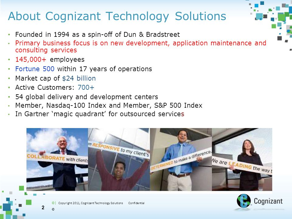  | Copyright 2011, Cognizant Technology Solutions Confidential  About Cognizant Technology Solutions Founded in 1994 as a spin-off of Dun & Bradstre