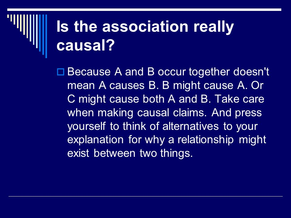 Is the association really causal.  Because A and B occur together doesn t mean A causes B.