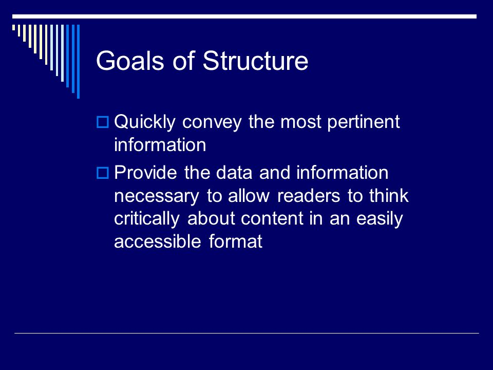 Goals of Structure  Quickly convey the most pertinent information  Provide the data and information necessary to allow readers to think critically about content in an easily accessible format