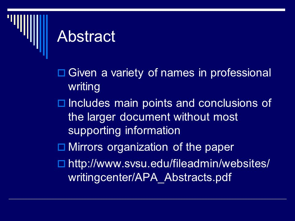 Abstract  Given a variety of names in professional writing  Includes main points and conclusions of the larger document without most supporting information  Mirrors organization of the paper  http://www.svsu.edu/fileadmin/websites/ writingcenter/APA_Abstracts.pdf