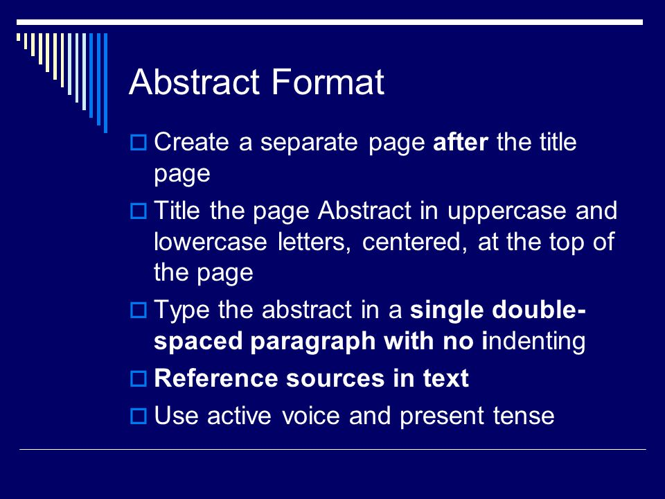 Abstract Format  Create a separate page after the title page  Title the page Abstract in uppercase and lowercase letters, centered, at the top of the page  Type the abstract in a single double- spaced paragraph with no indenting  Reference sources in text  Use active voice and present tense