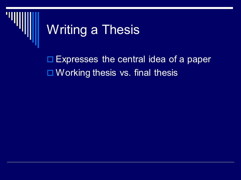 Writing a Thesis  Expresses the central idea of a paper  Working thesis vs. final thesis