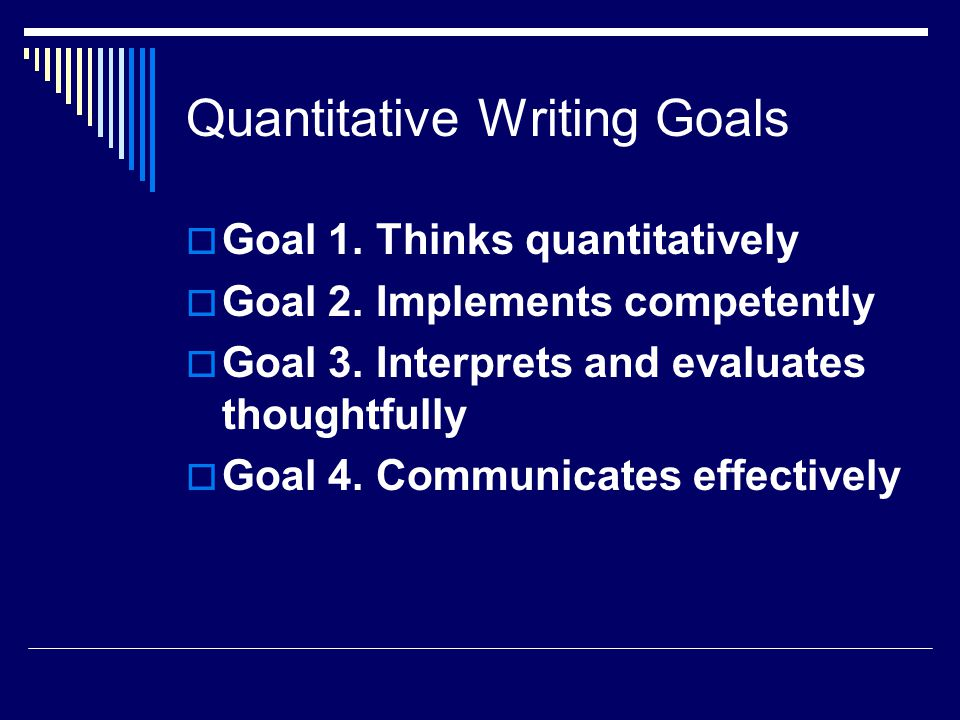 Quantitative Writing Goals  Goal 1. Thinks quantitatively  Goal 2.