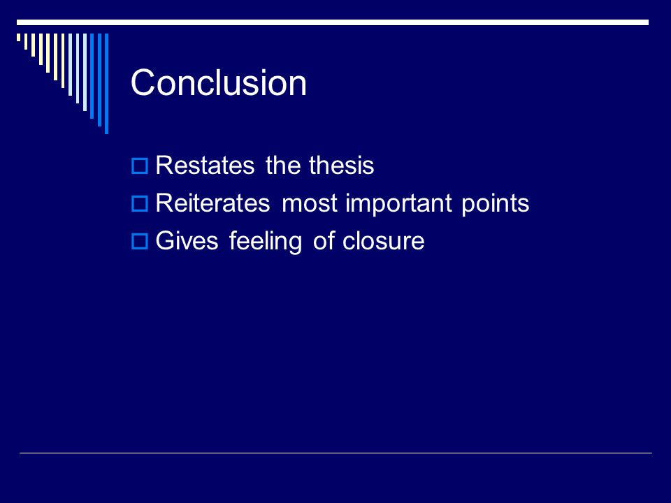 Conclusion  Restates the thesis  Reiterates most important points  Gives feeling of closure