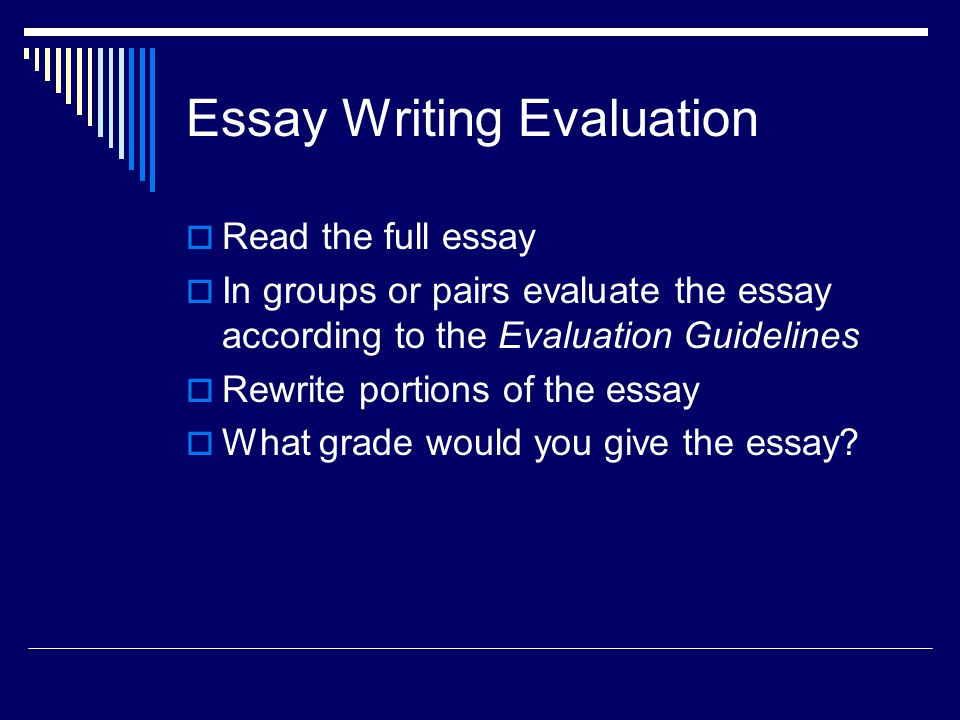 Essay Writing Evaluation  Read the full essay  In groups or pairs evaluate the essay according to the Evaluation Guidelines  Rewrite portions of the essay  What grade would you give the essay