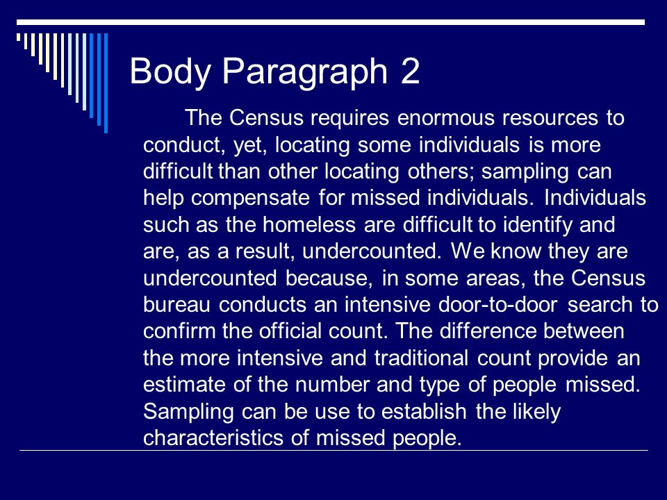 Body Paragraph 2 The Census requires enormous resources to conduct, yet, locating some individuals is more difficult than other locating others; sampling can help compensate for missed individuals.