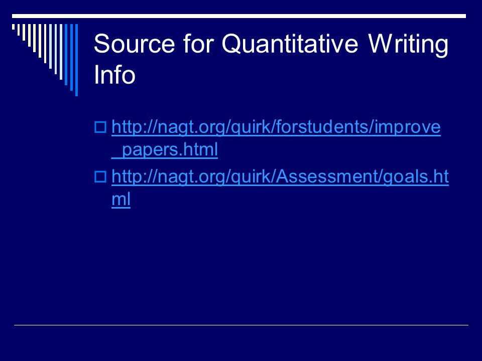 Source for Quantitative Writing Info  http://nagt.org/quirk/forstudents/improve _papers.html http://nagt.org/quirk/forstudents/improve _papers.html  http://nagt.org/quirk/Assessment/goals.ht ml http://nagt.org/quirk/Assessment/goals.ht ml