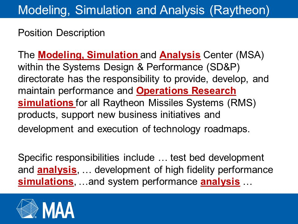 Modeling, Simulation and Analysis (Raytheon) Position Description The Modeling, Simulation and Analysis Center (MSA) within the Systems Design & Performance (SD&P) directorate has the responsibility to provide, develop, and maintain performance and Operations Research simulations for all Raytheon Missiles Systems (RMS) products, support new business initiatives and development and execution of technology roadmaps.