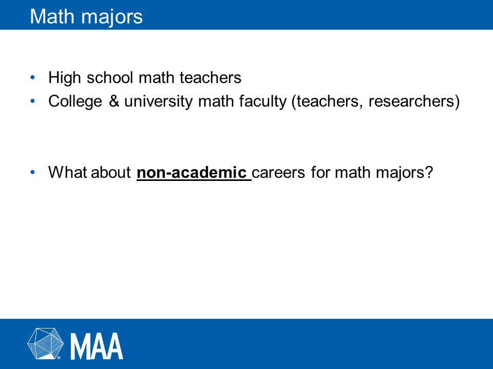 Math majors High school math teachers College & university math faculty (teachers, researchers) What about non-academic careers for math majors