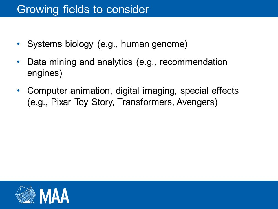 Growing fields to consider Systems biology (e.g., human genome) Data mining and analytics (e.g., recommendation engines) Computer animation, digital imaging, special effects (e.g., Pixar Toy Story, Transformers, Avengers)