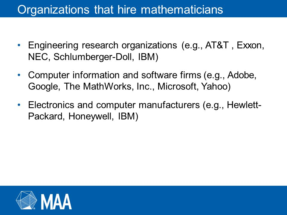 Organizations that hire mathematicians Engineering research organizations (e.g., AT&T, Exxon, NEC, Schlumberger-Doll, IBM) Computer information and software firms (e.g., Adobe, Google, The MathWorks, Inc., Microsoft, Yahoo) Electronics and computer manufacturers (e.g., Hewlett- Packard, Honeywell, IBM)