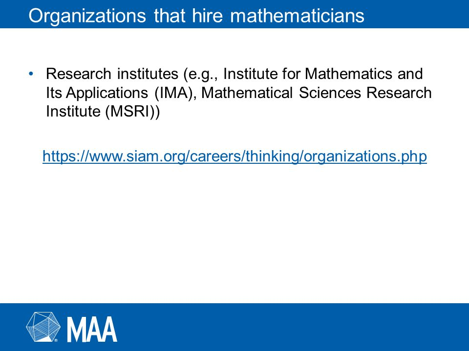 Organizations that hire mathematicians Research institutes (e.g., Institute for Mathematics and Its Applications (IMA), Mathematical Sciences Research Institute (MSRI)) https://www.siam.org/careers/thinking/organizations.php