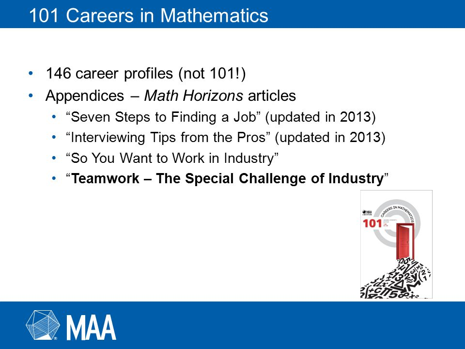 101 Careers in Mathematics 146 career profiles (not 101!) Appendices – Math Horizons articles Seven Steps to Finding a Job (updated in 2013) Interviewing Tips from the Pros (updated in 2013) So You Want to Work in Industry Teamwork – The Special Challenge of Industry