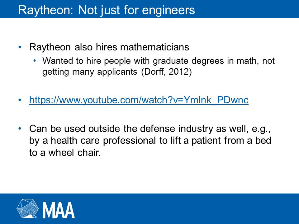 Raytheon: Not just for engineers Raytheon also hires mathematicians Wanted to hire people with graduate degrees in math, not getting many applicants (Dorff, 2012) https://www.youtube.com/watch?v=Ymlnk_PDwnc Can be used outside the defense industry as well, e.g., by a health care professional to lift a patient from a bed to a wheel chair.