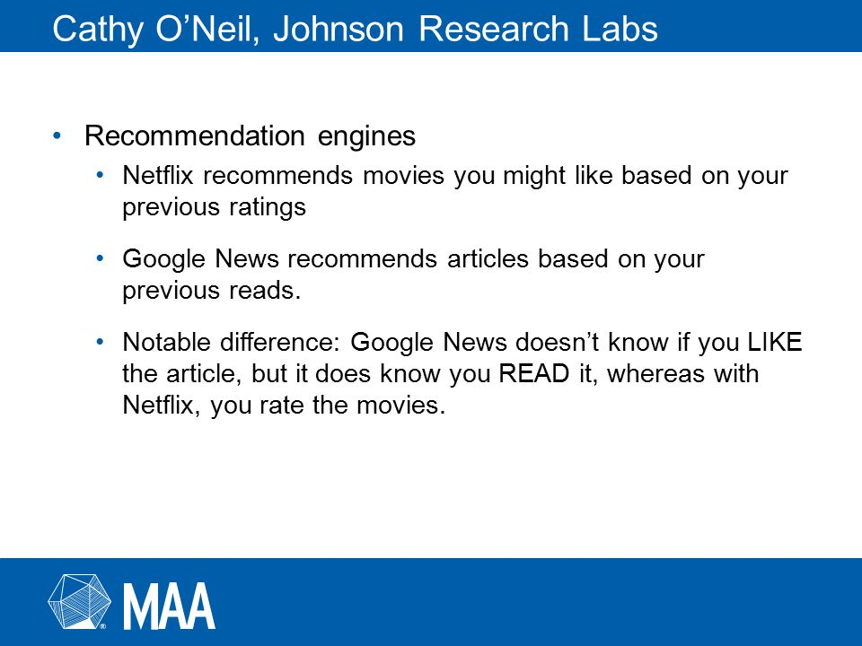 Cathy O'Neil, Johnson Research Labs Recommendation engines Netflix recommends movies you might like based on your previous ratings Google News recommends articles based on your previous reads.
