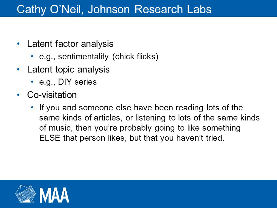 Cathy O'Neil, Johnson Research Labs Latent factor analysis e.g., sentimentality (chick flicks) Latent topic analysis e.g., DIY series Co-visitation If you and someone else have been reading lots of the same kinds of articles, or listening to lots of the same kinds of music, then you're probably going to like something ELSE that person likes, but that you haven't tried.