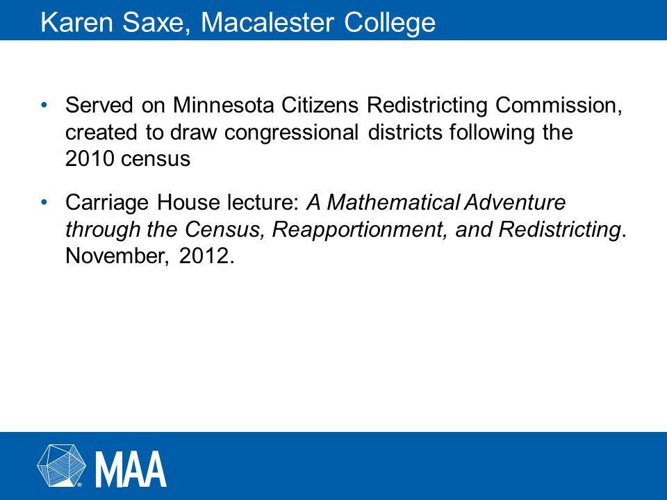 Karen Saxe, Macalester College Served on Minnesota Citizens Redistricting Commission, created to draw congressional districts following the 2010 census Carriage House lecture: A Mathematical Adventure through the Census, Reapportionment, and Redistricting.