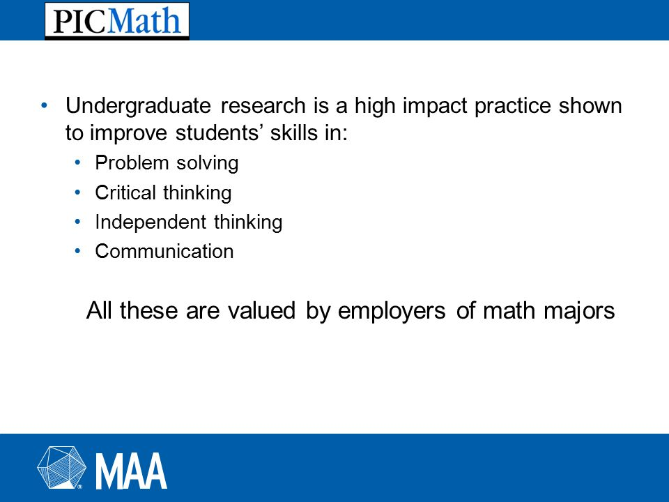 Undergraduate research is a high impact practice shown to improve students' skills in: Problem solving Critical thinking Independent thinking Communication All these are valued by employers of math majors