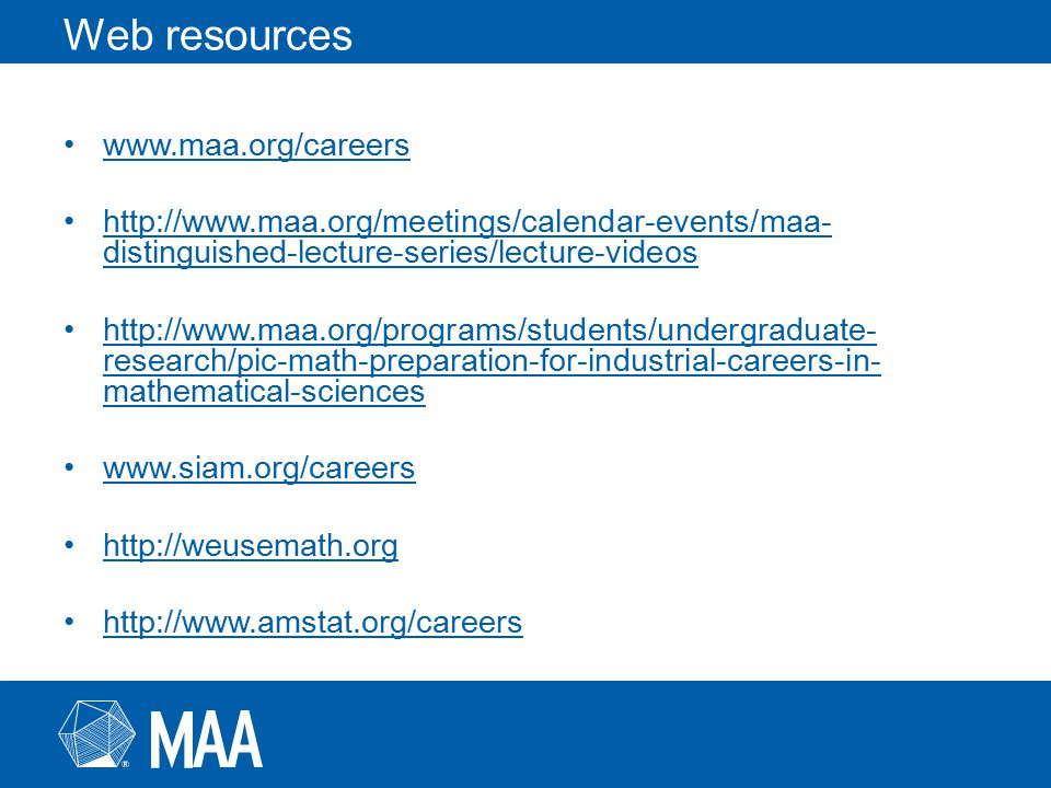 Web resources www.maa.org/careers http://www.maa.org/meetings/calendar-events/maa- distinguished-lecture-series/lecture-videoshttp://www.maa.org/meetings/calendar-events/maa- distinguished-lecture-series/lecture-videos http://www.maa.org/programs/students/undergraduate- research/pic-math-preparation-for-industrial-careers-in- mathematical-scienceshttp://www.maa.org/programs/students/undergraduate- research/pic-math-preparation-for-industrial-careers-in- mathematical-sciences www.siam.org/careers http://weusemath.org http://www.amstat.org/careers