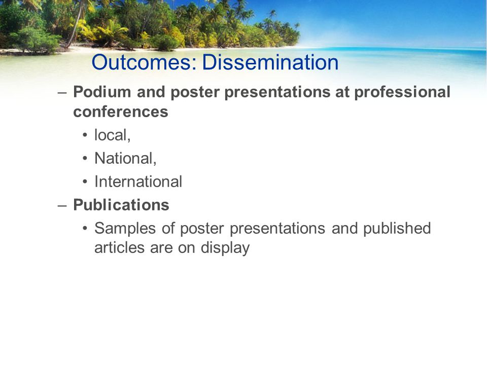 Outcomes: Dissemination –Podium and poster presentations at professional conferences local, National, International –Publications Samples of poster presentations and published articles are on display