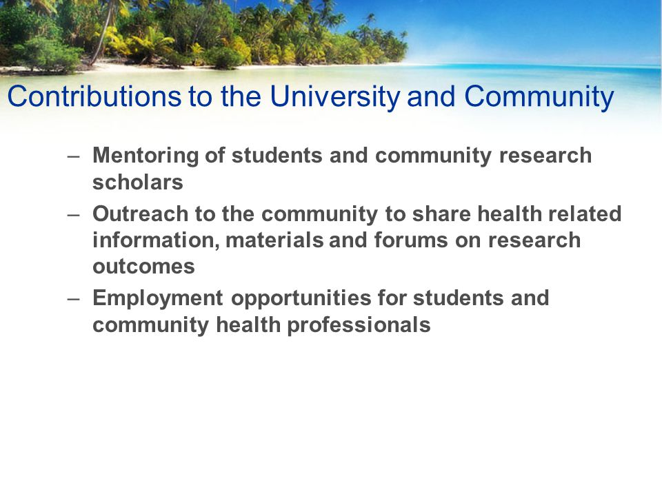 Contributions to the University and Community –Mentoring of students and community research scholars –Outreach to the community to share health related information, materials and forums on research outcomes –Employment opportunities for students and community health professionals