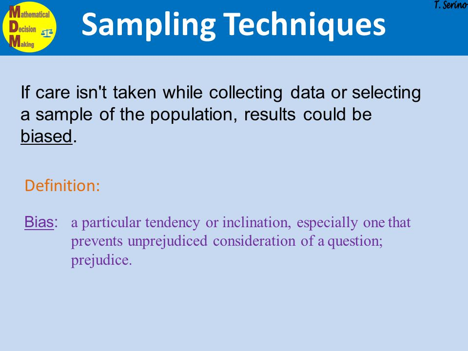 Sampling Techniques If care isn't taken while collecting data or selecting a sample of the population, results could be biased. Definition: Bias: a pa