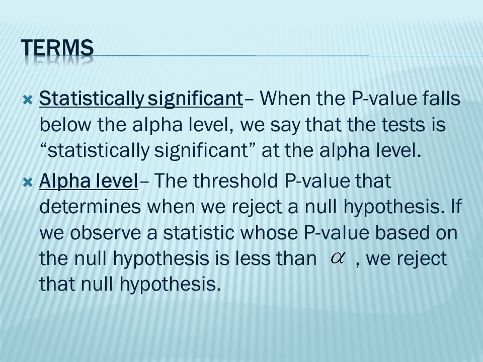  Significance level– The alpha level is also called the significance level, most often in the phrase such as a conclusion that a particular test is significant at the 5% significant level.  Critical value—The value in the sampling distribution model of the statistic whose P-value is equal to the alpha level.