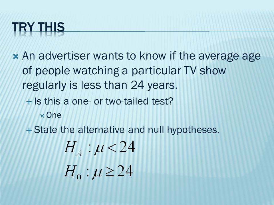  An advertiser wants to know if the average age of people watching a particular TV show regularly is less than 24 years.
