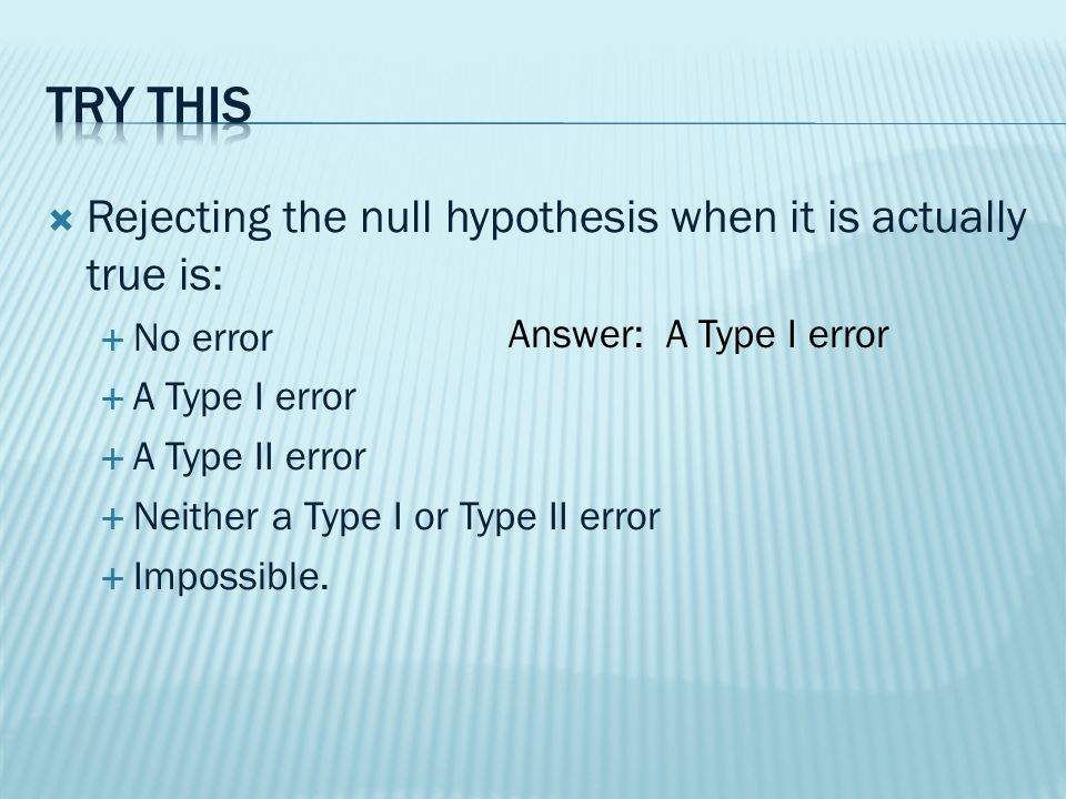  Rejecting the null hypothesis when it is actually true is:  No error  A Type I error  A Type II error  Neither a Type I or Type II error  Impossible.