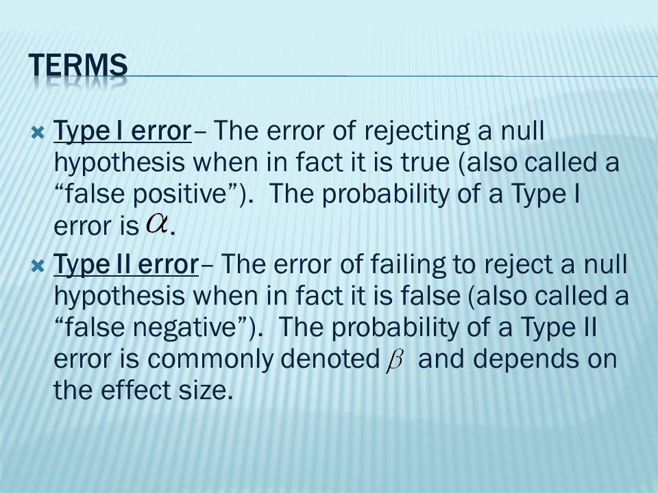  Type I error– The error of rejecting a null hypothesis when in fact it is true (also called a false positive ).
