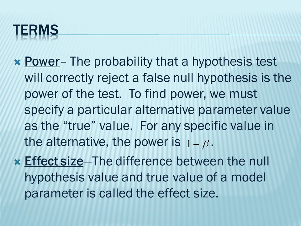  Power– The probability that a hypothesis test will correctly reject a false null hypothesis is the power of the test.
