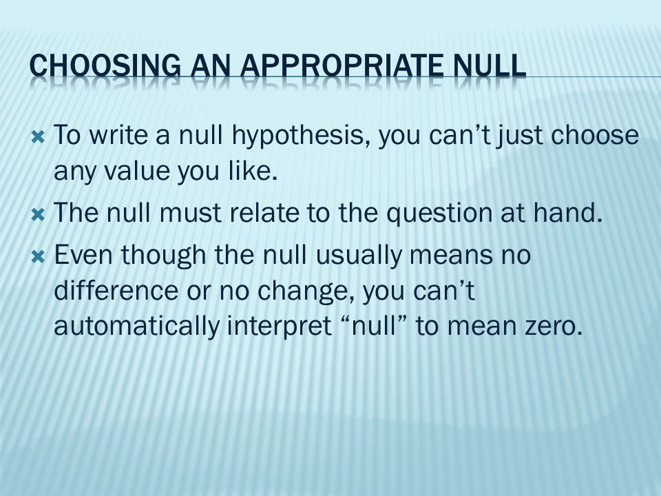  To write a null hypothesis, you can't just choose any value you like.