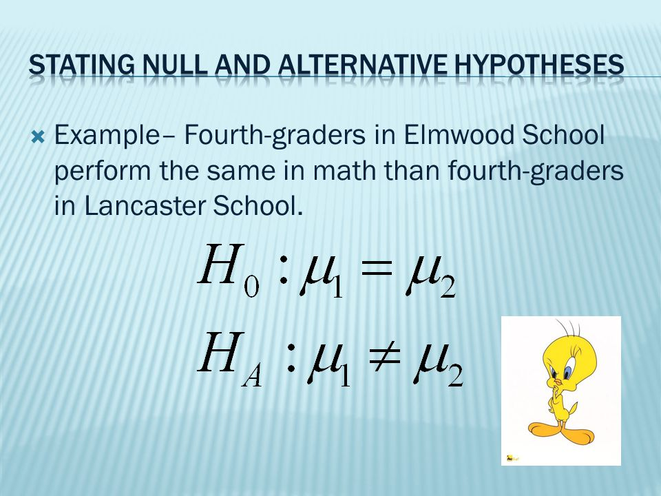  Example– Fourth-graders in Elmwood School perform better in math than fourth-graders in Lancaster School.