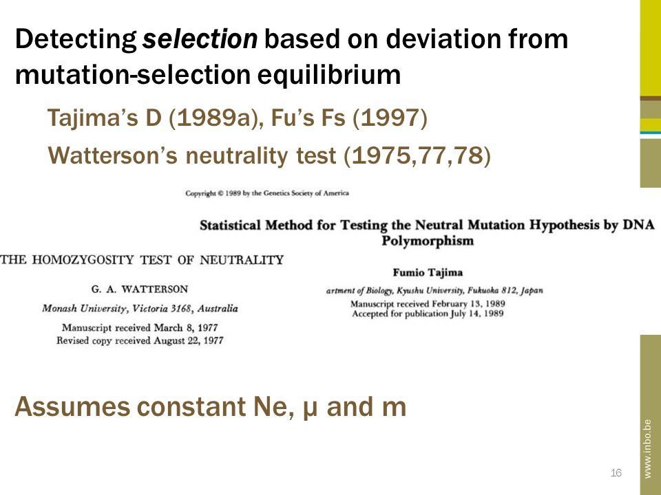 16 Detecting selection based on deviation from mutation-selection equilibrium Tajima's D (1989a), Fu's Fs (1997) Watterson's neutrality test (1975,77,78) Assumes constant Ne, µ and m